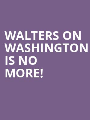 Walters On Washington is no more
